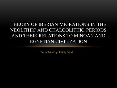 Formulated by: Phillip Neal THEORY OF IBERIAN MIGRATIONS IN THE NEOLITHIC AND CHALCOLITHIC PERIODS AND THEIR RELATIONS TO MINOAN AND EGYPTIAN CIVILIZATION.