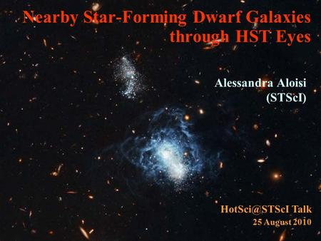 Nearby Star-Forming Dwarf Galaxies through HST Eyes Alessandra Aloisi (STScI) Talk 25 August 2010.