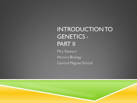 INTRODUCTION TO GENETICS - PART II Mrs. Stewart Honors Biology Central Magnet School.