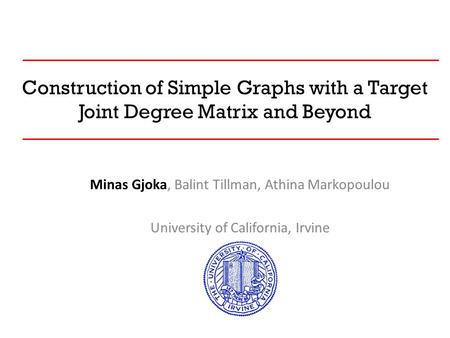 Construction of Simple Graphs with a Target Joint Degree Matrix and Beyond Minas Gjoka, Balint Tillman, Athina Markopoulou University of California, Irvine.