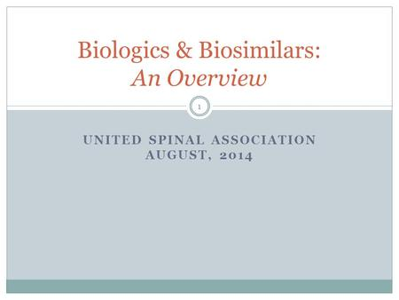 UNITED SPINAL ASSOCIATION AUGUST, 2014 Biologics & Biosimilars: An Overview 1.