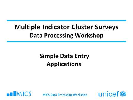Multiple Indicator Cluster Surveys Data Processing Workshop Simple Data Entry Applications MICS Data Processing Workshop.