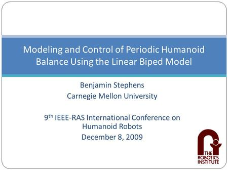Benjamin Stephens Carnegie Mellon University 9 th IEEE-RAS International Conference on Humanoid Robots December 8, 2009 Modeling and Control of Periodic.