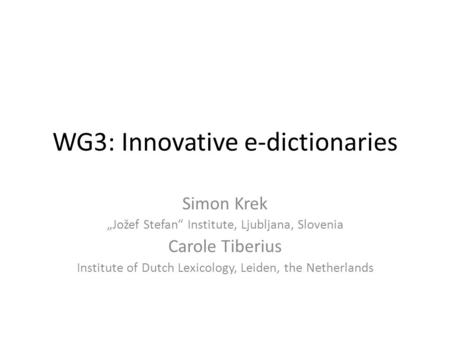 "WG3: Innovative e-dictionaries Simon Krek ""Jožef Stefan"" Institute, Ljubljana, Slovenia Carole Tiberius Institute of Dutch Lexicology, Leiden, the Netherlands."