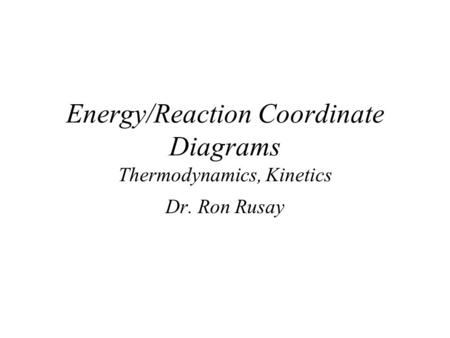 Energy/Reaction Coordinate Diagrams Thermodynamics, Kinetics Dr. Ron Rusay.