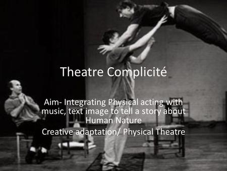 Theatre Complicité Aim- Integrating Physical acting with music, text image to tell a story about Human Nature Creative adaptation/ Physical Theatre.