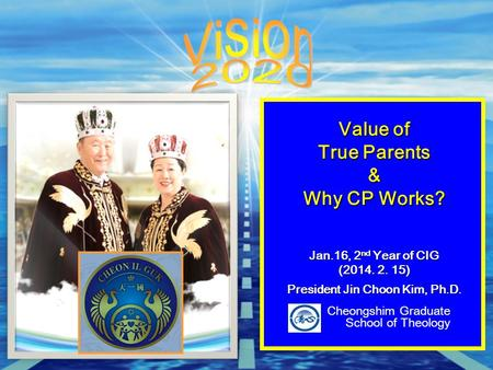 Value of True Parents & Why CP Works? Jan.16, 2 nd Year of CIG (2014. 2. 15) President Jin Choon Kim, Ph.D. Cheongshim Graduate School of Theology.