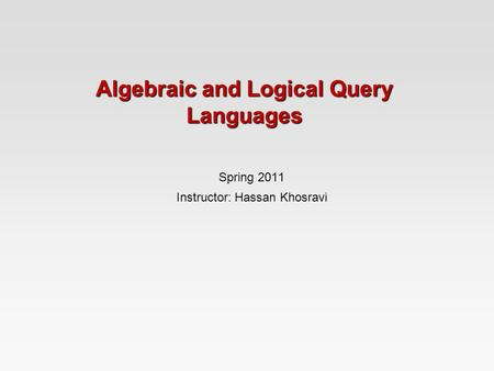 Algebraic and Logical Query Languages Spring 2011 Instructor: Hassan Khosravi.