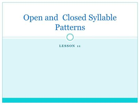 LESSON 11 Open and Closed Syllable Patterns. Fluency.