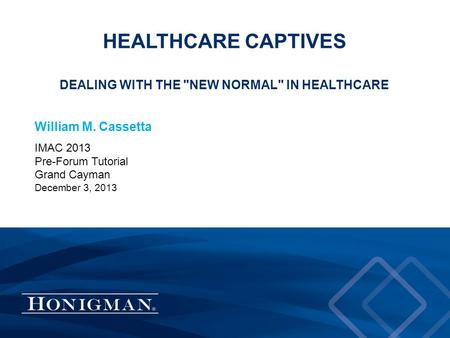 HEALTHCARE CAPTIVES DEALING WITH THE NEW NORMAL IN HEALTHCARE William M. Cassetta IMAC 2013 Pre-Forum Tutorial Grand Cayman December 3, 2013.