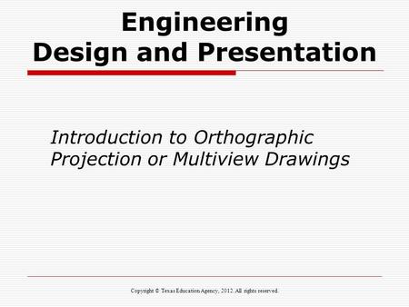 Engineering Design and Presentation Introduction to Orthographic Projection or Multiview Drawings Copyright © Texas Education Agency, 2012. All rights.