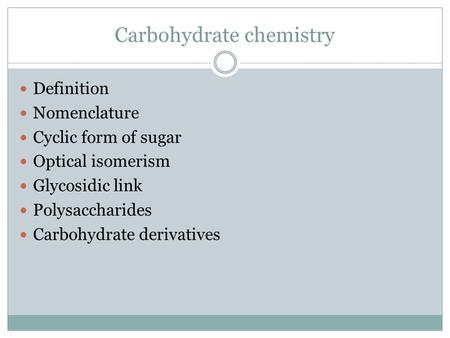 Carbohydrate chemistry Definition Nomenclature Cyclic form of sugar Optical isomerism Glycosidic link Polysaccharides Carbohydrate derivatives.
