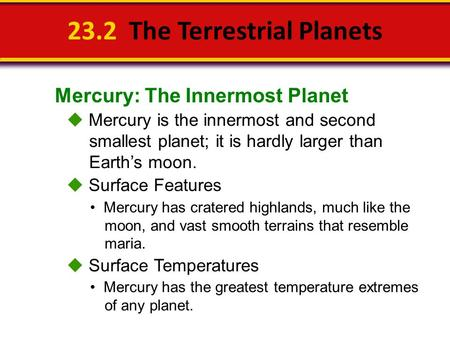 Mercury: The Innermost Planet 23.2 The Terrestrial Planets  Mercury is the innermost and second smallest planet; it is hardly larger than Earth's moon.