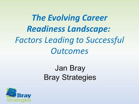 The Evolving Career Readiness Landscape: Factors Leading to Successful Outcomes Jan Bray Bray Strategies.