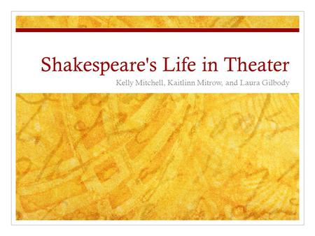 Shakespeare's Life in Theater Kelly Mitchell, Kaitlinn Mitrow, and Laura Gilbody.