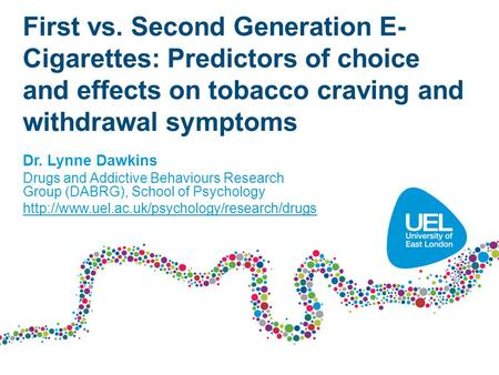 First vs. Second Generation E- Cigarettes: Predictors of choice and effects on tobacco craving and withdrawal symptoms Dr. Lynne Dawkins Drugs and Addictive.