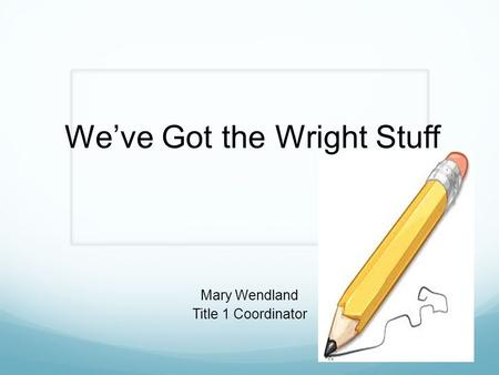 We've Got the Wright Stuff Mary Wendland Title 1 Coordinator.