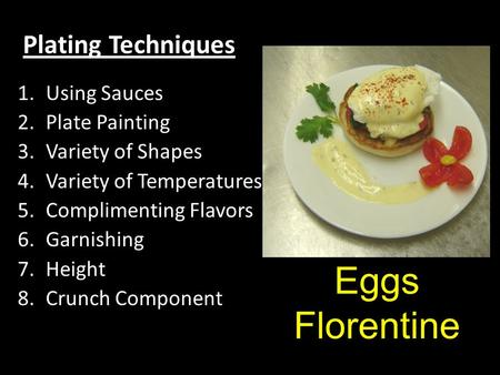 Plating Techniques 1.Using Sauces 2.Plate Painting 3.Variety of Shapes 4.Variety of Temperatures 5.Complimenting Flavors 6.Garnishing 7.Height 8.Crunch.