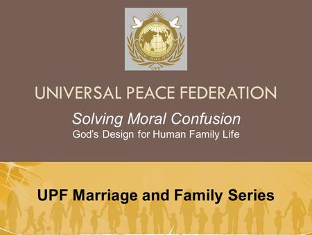 UNIVERSAL PEACE FEDERATION UPF Marriage and Family Series Solving Moral Confusion God's Design for Human Family Life.