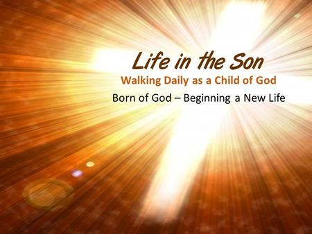 Life in the Son Walking Daily as a Child of God Born of God – Beginning a New Life.