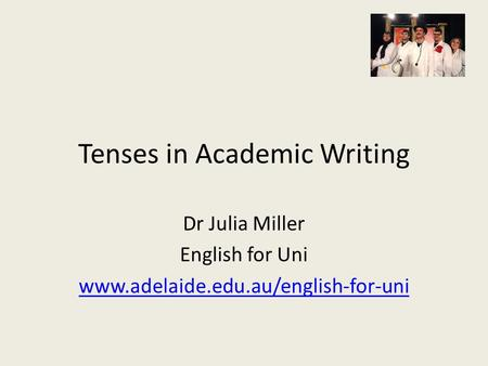 Tenses in Academic Writing Dr Julia Miller English for Uni www.adelaide.edu.au/english-for-uni.
