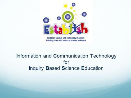 Information and Communication Technology for Inquiry Based Science Education.