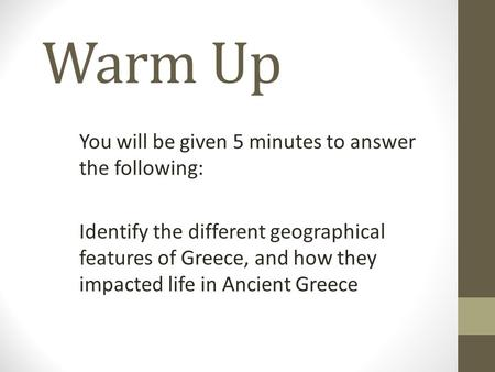 Warm Up You will be given 5 minutes to answer the following: Identify the different geographical features of Greece, and how they impacted life in Ancient.