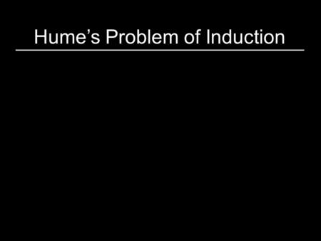 Hume's Problem of Induction. Most of our beliefs about the world have been formed from inductive inference. (e.g., all of science, folk physics/psych)