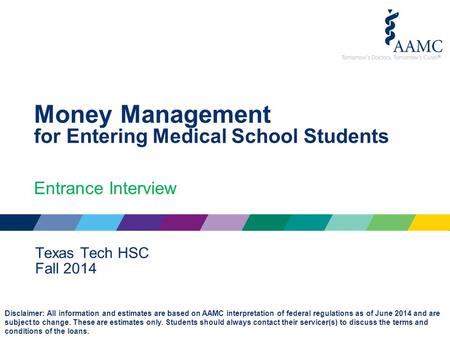 Money Management for Entering Medical School Students Entrance Interview Texas Tech HSC Fall 2014 Disclaimer: All information and estimates are based on.