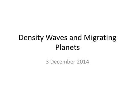 Density Waves and Migrating Planets 3 December 2014.