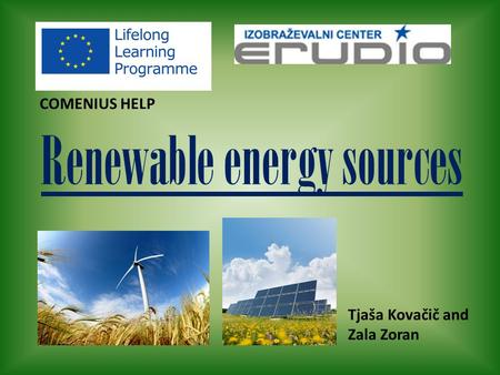 Renewable energy sources COMENIUS HELP Tjaša Kovačič and Zala Zoran.
