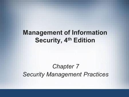 Management of Information Security, 4 th Edition Chapter 7 Security Management Practices.