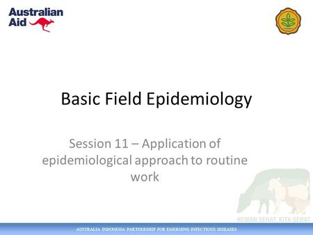 AUSTRALIA INDONESIA PARTNERSHIP FOR EMERGING INFECTIOUS DISEASES Basic Field Epidemiology Session 11 – Application of epidemiological approach to routine.