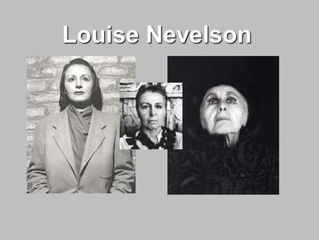 Louise Nevelson. Biography Born Louise Berliawsky in Kiev, Russia in 1899. Immigrated to United States in 1905.