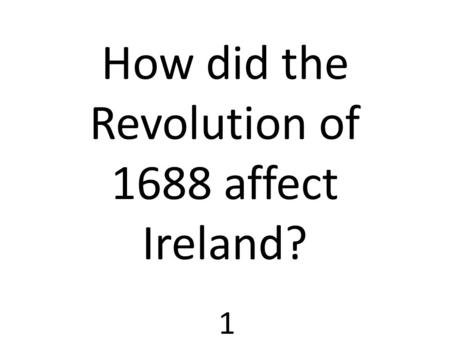 1 How did the Revolution of 1688 affect Ireland?.