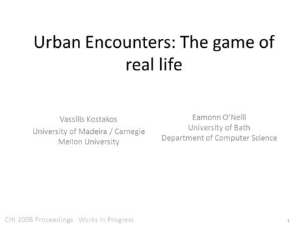Urban Encounters: The game of real life Eamonn O'Neill University of Bath Department of Computer Science Vassilis Kostakos University of Madeira / Carnegie.