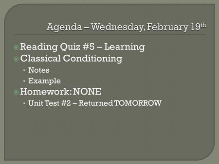  Reading Quiz #5 – Learning  Classical Conditioning Notes Example  Homework: NONE Unit Test #2 – Returned TOMORROW.