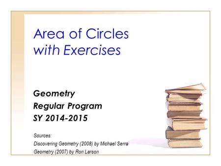 Area of Circles with Exercises Geometry Regular Program SY 2014-2015 Sources: Discovering Geometry (2008) by Michael Serra Geometry (2007) by Ron Larson.