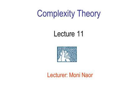Complexity Theory Lecture 11 Lecturer: Moni Naor.