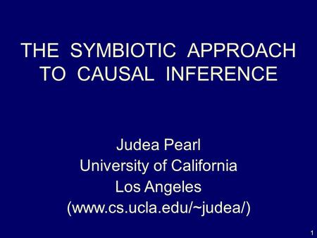 1 THE SYMBIOTIC APPROACH TO CAUSAL INFERENCE Judea Pearl University of California Los Angeles (www.cs.ucla.edu/~judea/)
