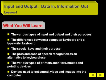 Input and Output: Data In, Information Out Lesson 4 What You Will Learn The various types of input and output and their purposes The differences between.