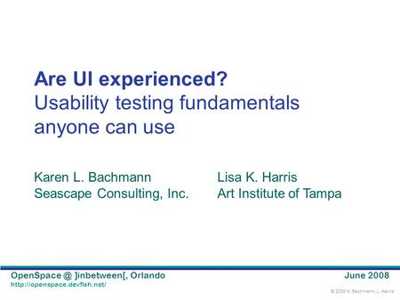 © 2008 K. Bachmann, L. Harris ]inbetween[, Orlando  Are UI experienced? Usability testing fundamentals anyone.