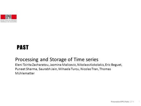 Présentation EPFL-Public | 2014 1 PAST Processing and Storage of Time series Eleni Tzirita Zacharatou, Jasmina Malicevic, Nikolaos Kokolakis, Eric Beguet,