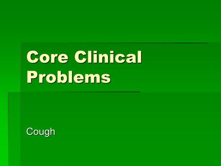 Core Clinical Problems Cough. A man presents to you with coughing What would you like to know?