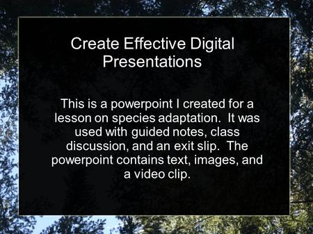 Create Effective Digital Presentations This is a powerpoint I created for a lesson on species adaptation. It was used with guided notes, class discussion,