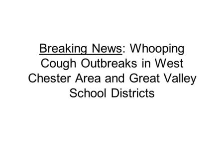 Breaking News: Whooping Cough Outbreaks in West Chester Area and Great Valley School Districts.