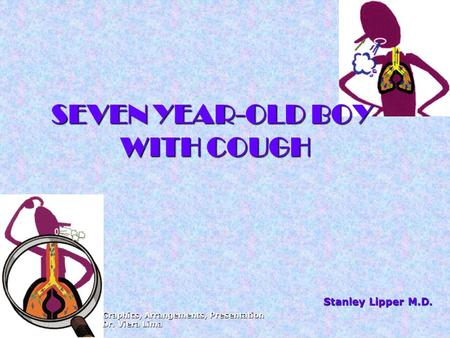 SEVEN YEAR-OLD BOY WITH COUGH Stanley Lipper M.D. Graphics, Arrangements, Presentation Dr. Viera Lima.