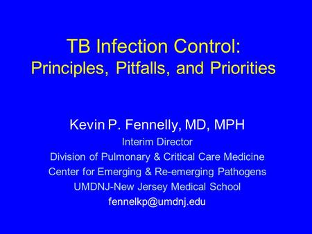 TB Infection Control: Principles, Pitfalls, and Priorities Kevin P. Fennelly, MD, MPH Interim Director Division of Pulmonary & Critical Care Medicine Center.