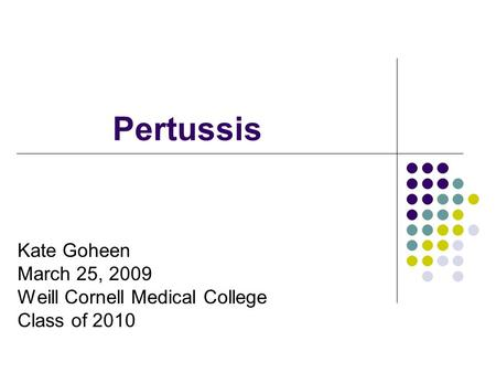 Pertussis Kate Goheen March 25, 2009 Weill Cornell Medical College Class of 2010.