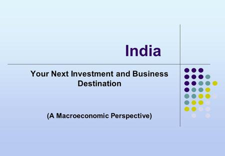 <strong>India</strong> Your Next Investment and Business Destination (A Macroeconomic Perspective)